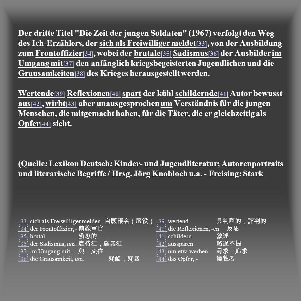Der dritte Titel Die Zeit der jungen Soldaten (1967) verfolgt den Weg des Ich-Erzählers, der sich als Freiwilliger meldet[33], von der Ausbildung zum Frontoffizier[34], wobei der brutale[35] Sadismus[36] der Ausbilder im Umgang mit[37] den anfänglich kriegsbegeisterten Jugendlichen und die Grausamkeiten[38] des Krieges herausgestellt werden. Wertende[39] Reflexionen[40] spart der kühl schildernde[41] Autor bewusst aus[42], wirbt[43] aber unausgesprochen um Verständnis für die jungen Menschen, die mitgemacht haben, für die Täter, die er gleichzeitig als Opfer[44] sieht. (Quelle: Lexikon Deutsch: Kinder- und Jugendliteratur; Autorenportraits und literarische Begriffe / Hrsg. Jörg Knobloch u.a. - Freising: Stark